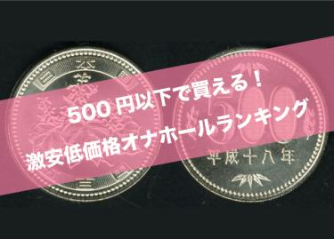 500円以下の人気超激安低価格オナホールランキングTOP10