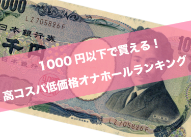 安くて気持ちい高コスパ!1,000円以下の人気オナホールランキング