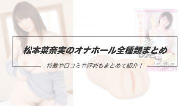 Jカップ爆乳の人気AV女優!松本菜奈実のオナホール一覧まとめ!