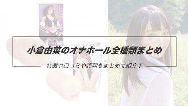 人気AV女優、小倉由菜のオナホール全種類まとめ!特徴なども丸っと紹介!